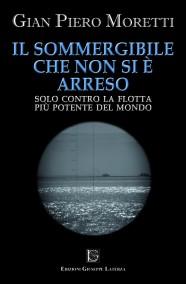 MORETTI Gian Piero  IL SOMMERGIBILE CHE NON SI E' ARRESOSolo contro la flotta più potente del mondo