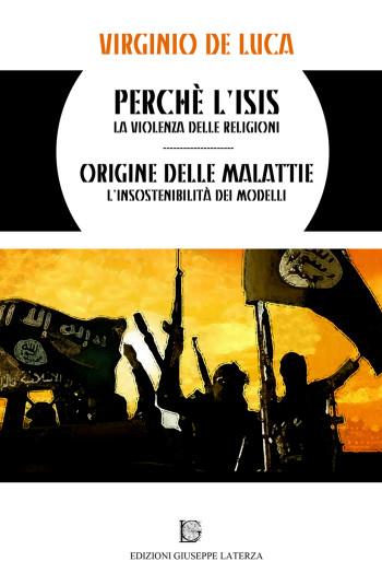 DE LUCA Virginio<br />PERCHÈ L'ISIS?<br />la violenza delle religioni<br />ORIGINE DELLE MALATTIE<br />l'insostenibilità dei modelli