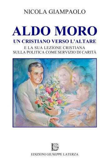 GIAMPAOLO Nicola<br />ALDO MORO<br />UN CRISTIANO VERSO L'ALTARE<br />e la sua lezione cristiana sulla politica come servizio di carità