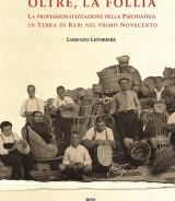 LEPORIERE Lorenzo<br/ >OLTRE, LA FOLLIA<br/ >La professionalizzazione della Psichiatria in terra di Bari nel primo Novecento